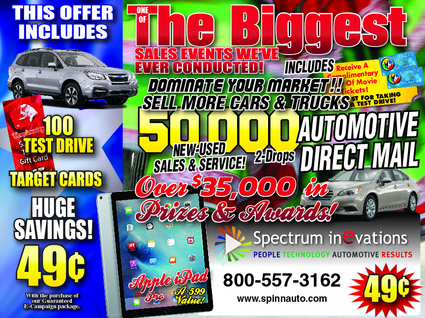 Spectrum Inevations People Technology Automotive Results Dominate Your Market Sell More Cars & Trucks Automotive Direct Mailers 49 Cents Huge Savings Call 800-557-3162 www.spinnauto.com One Of The biggest Sales Events We've Ever Conducted 50,000 Direct Mailers 49 Cents This Offer Includes Over $35,000 In Prizes & Awards 100 Test Drive Target Gift Cards With purchase of our Guaranteed E-Campaign